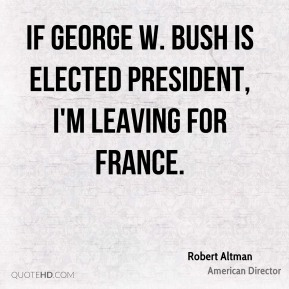 Robert Altman - If George W. Bush is elected president, I'm leaving for France.