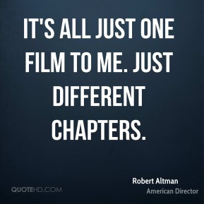 Robert Altman - It's all just one film to me. Just different chapters.