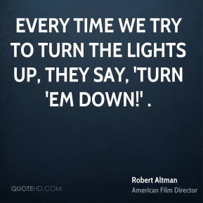 Every time we try to turn the lights up, they say, 'Turn 'em down!' .