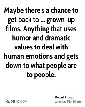 Maybe there's a chance to get back to ... grown-up films. Anything that uses humor and dramatic values to deal with human emotions and gets down to what people are to people.