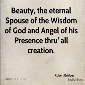 Robert Bridges - Beauty, the eternal Spouse of the Wisdom of God and Angel of his Presence thru' all creation.