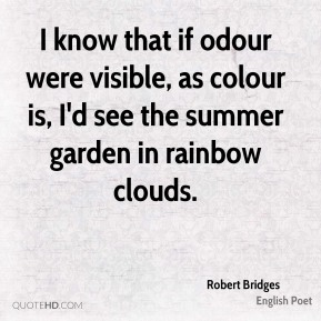 Robert Bridges - I know that if odour were visible, as colour is, I'd see the summer garden in rainbow clouds.