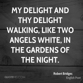 Robert Bridges - My delight and thy delight Walking, like two angels white, In the gardens of the night.