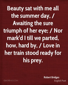 Beauty sat with me all the summer day, / Awaiting the sure triumph of her eye; / Nor mark'd I till we parted, how, hard by, / Love in her train stood ready for his prey.