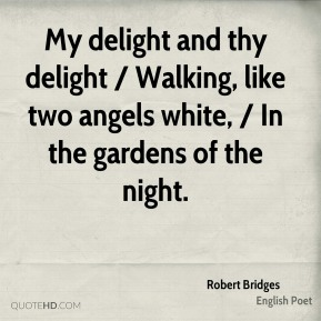 My delight and thy delight / Walking, like two angels white, / In the gardens of the night.