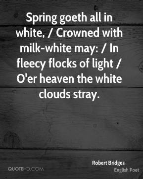 Robert Bridges  - Spring goeth all in white, / Crowned with milk-white may: / In fleecy flocks of light / O'er heaven the white clouds stray.