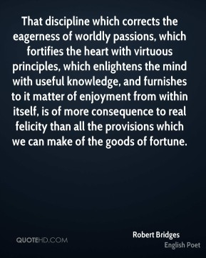 Robert Bridges  - That discipline which corrects the eagerness of worldly passions, which fortifies the heart with virtuous principles, which enlightens the mind with useful knowledge, and furnishes to it matter of enjoyment from within itself, is of more consequence to real felicity than all the provisions which we can make of the goods of fortune.