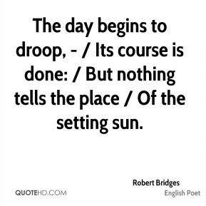 Robert Bridges  - The day begins to droop, - / Its course is done: / But nothing tells the place / Of the setting sun.