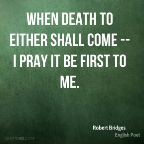 Robert Bridges  - When Death to either shall come -- I pray it be first to me.