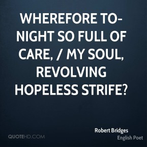 Robert Bridges  - Wherefore to-night so full of care, / My soul, revolving hopeless strife?