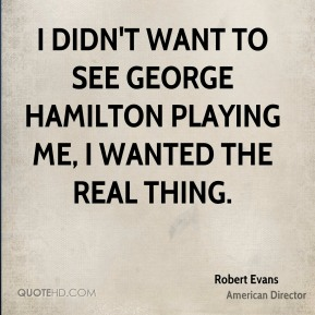I didn't want to see George Hamilton playing me, I wanted the real thing.