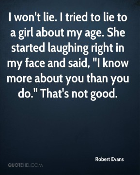 """I won't lie. I tried to lie to a girl about my age. She started laughing right in my face and said, """"I know more about you than you do."""" That's not good."""