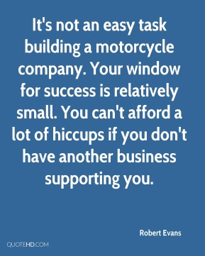 Robert Evans  - It's not an easy task building a motorcycle company. Your window for success is relatively small. You can't afford a lot of hiccups if you don't have another business supporting you.
