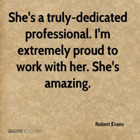 Robert Evans  - She's a truly-dedicated professional. I'm extremely proud to work with her. She's amazing.