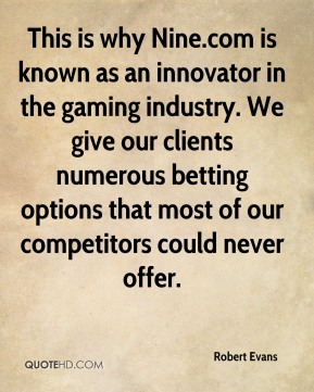 Robert Evans  - This is why Nine.com is known as an innovator in the gaming industry. We give our clients numerous betting options that most of our competitors could never offer.