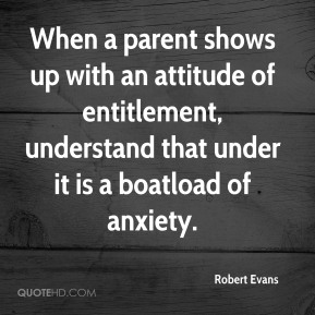 Robert Evans  - When a parent shows up with an attitude of entitlement, understand that under it is a boatload of anxiety.