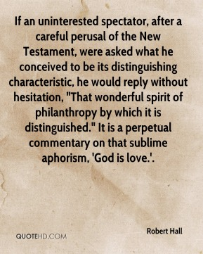 "If an uninterested spectator, after a careful perusal of the New Testament, were asked what he conceived to be its distinguishing characteristic, he would reply without hesitation, ""That wonderful spirit of philanthropy by which it is distinguished."" It is a perpetual commentary on that sublime aphorism, 'God is love.'."