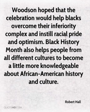 Woodson hoped that the celebration would help blacks overcome their inferiority complex and instill racial pride and optimism. Black History Month also helps people from all different cultures to become a little more knowledgeable about African-American history and culture.