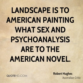 Robert Hughes - Landscape is to American painting what sex and psychoanalysis are to the American novel.