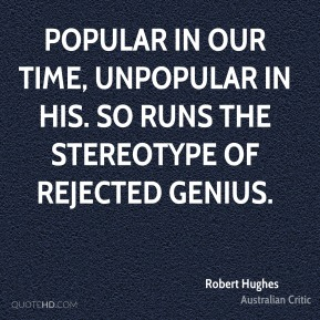 Robert Hughes - Popular in our time, unpopular in his. So runs the stereotype of rejected genius.