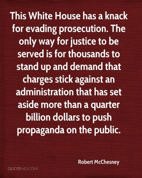 Robert McChesney  - This White House has a knack for evading prosecution. The only way for justice to be served is for thousands to stand up and demand that charges stick against an administration that has set aside more than a quarter billion dollars to push propaganda on the public.
