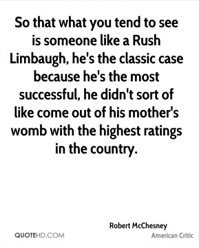 So that what you tend to see is someone like a Rush Limbaugh, he's the classic case because he's the most successful, he didn't sort of like come out of his mother's womb with the highest ratings in the country.