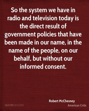 Robert McChesney - So the system we have in radio and television today is the direct result of government policies that have been made in our name, in the name of the people, on our behalf, but without our informed consent.