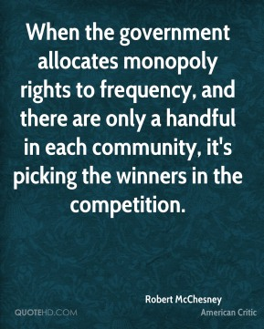 Robert McChesney - When the government allocates monopoly rights to frequency, and there are only a handful in each community, it's picking the winners in the competition.