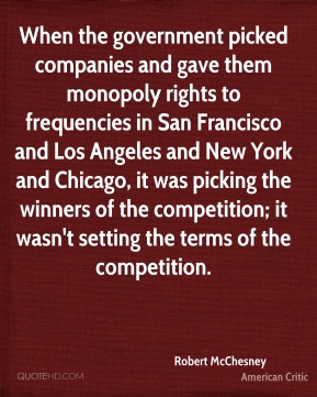 Robert McChesney - When the government picked companies and gave them monopoly rights to frequencies in San Francisco and Los Angeles and New York and Chicago, it was picking the winners of the competition; it wasn't setting the terms of the competition.