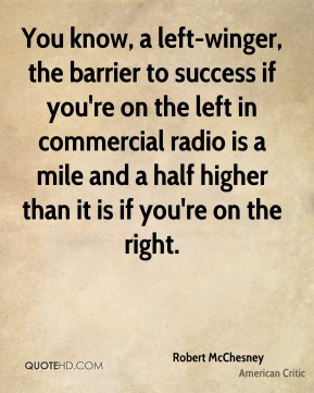 You know, a left-winger, the barrier to success if you're on the left in commercial radio is a mile and a half higher than it is if you're on the right.