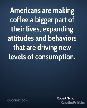 Robert Nelson - Americans are making coffee a bigger part of their lives, expanding attitudes and behaviors that are driving new levels of consumption.