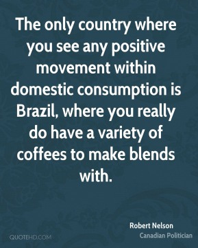 The only country where you see any positive movement within domestic consumption is Brazil, where you really do have a variety of coffees to make blends with.
