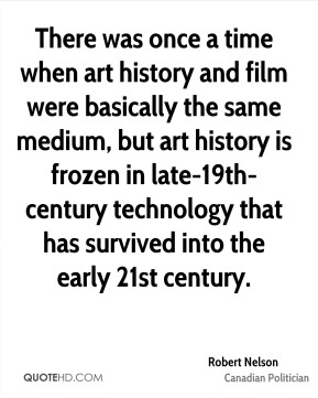 Robert Nelson - There was once a time when art history and film were basically the same medium, but art history is frozen in late-19th-century technology that has survived into the early 21st century.