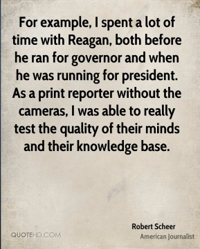 For example, I spent a lot of time with Reagan, both before he ran for governor and when he was running for president. As a print reporter without the cameras, I was able to really test the quality of their minds and their knowledge base.