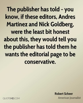 The publisher has told - you know, if these editors, Andres Martinez and Nick Goldberg, were the least bit honest about this, they would tell you the publisher has told them he wants the editorial page to be conservative.