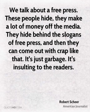 We talk about a free press. These people hide, they make a lot of money off the media. They hide behind the slogans of free press, and then they can come out with crap like that. It's just garbage. It's insulting to the readers.