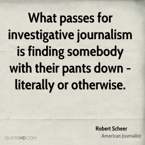 Robert Scheer - What passes for investigative journalism is finding somebody with their pants down - literally or otherwise.