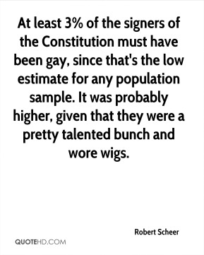 Robert Scheer  - At least 3% of the signers of the Constitution must have been gay, since that's the low estimate for any population sample. It was probably higher, given that they were a pretty talented bunch and wore wigs.