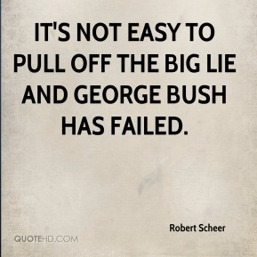 Robert Scheer  - It's not easy to pull off the Big Lie and George Bush has failed.