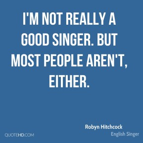 Robyn Hitchcock  - I'm not really a good singer. But most people aren't, either.