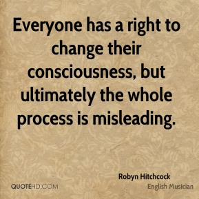 Robyn Hitchcock - Everyone has a right to change their consciousness, but ultimately the whole process is misleading.