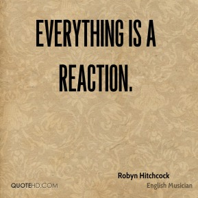 Everything is a reaction.