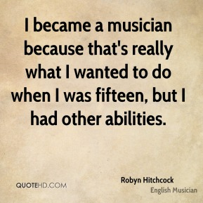 I became a musician because that's really what I wanted to do when I was fifteen, but I had other abilities.
