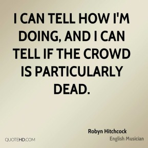 Robyn Hitchcock - I can tell how I'm doing, and I can tell if the crowd is particularly dead.