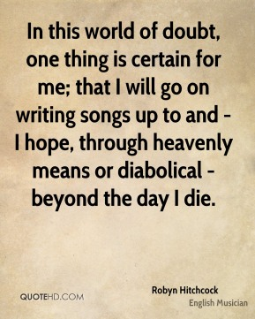 In this world of doubt, one thing is certain for me; that I will go on writing songs up to and - I hope, through heavenly means or diabolical - beyond the day I die.