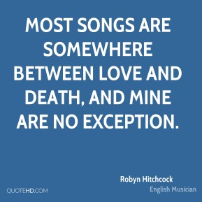 Most songs are somewhere between love and death, and mine are no exception.
