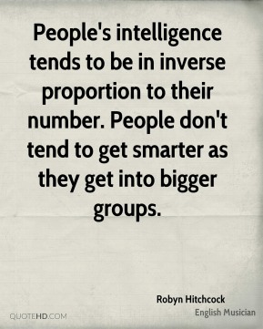 Robyn Hitchcock - People's intelligence tends to be in inverse proportion to their number. People don't tend to get smarter as they get into bigger groups.