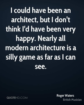 I could have been an architect, but I don't think I'd have been very happy. Nearly all modern architecture is a silly game as far as I can see.