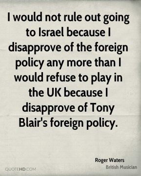 I would not rule out going to Israel because I disapprove of the foreign policy any more than I would refuse to play in the UK because I disapprove of Tony Blair's foreign policy.