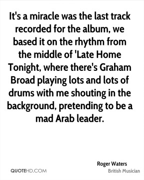 Roger Waters - It's a miracle was the last track recorded for the album, we based it on the rhythm from the middle of 'Late Home Tonight, where there's Graham Broad playing lots and lots of drums with me shouting in the background, pretending to be a mad Arab leader.